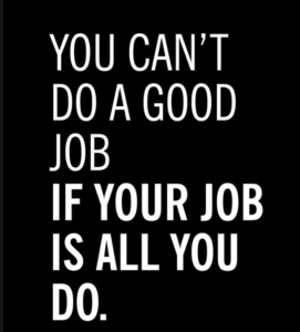 You can't do a good job if your job is all you do